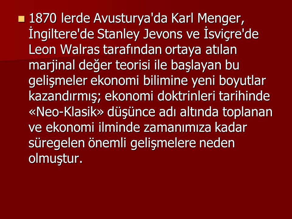 1870 lerde Avusturya da Karl Menger, İngiltere de Stanley Jevons ve İsviçre de Leon Walras tarafından ortaya atılan marjinal değer teorisi ile başlayan bu gelişmeler ekonomi bilimine yeni boyutlar kazandırmış; ekonomi doktrinleri tarihinde «Neo-Klasik» düşünce adı altında toplanan ve ekonomi ilminde zamanımıza kadar süregelen önemli gelişmelere neden olmuştur.