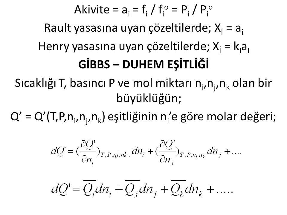 Akivite = ai = fi / fio = Pi / Pio Rault yasasına uyan çözeltilerde; Xİ = ai Henry yasasına uyan çözeltilerde; Xİ = kiai GİBBS – DUHEM EŞİTLİĞİ Sıcaklığı T, basıncı P ve mol miktarı ni,nj,nk olan bir büyüklüğün; Q' = Q'(T,P,ni,nj,nk) eşitliğinin ni'e göre molar değeri;