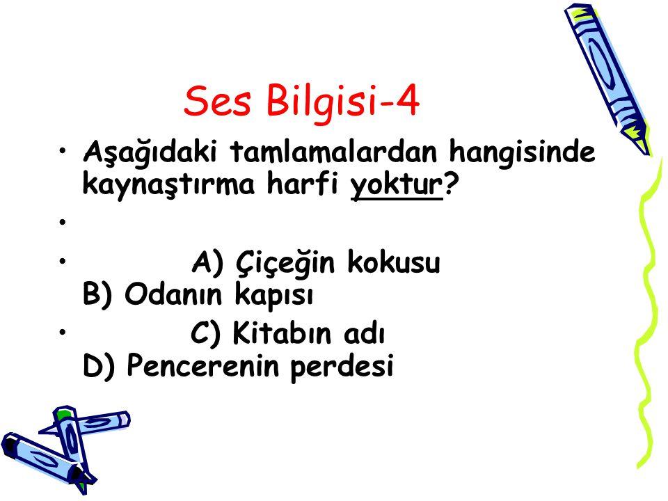 Ses Bilgisi-4 Aşağıdaki tamlamalardan hangisinde kaynaştırma harfi yoktur A) Çiçeğin kokusu B) Odanın kapısı.