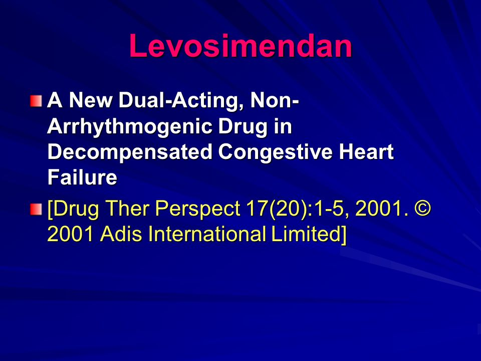 Levosimendan A New Dual-Acting, Non-Arrhythmogenic Drug in Decompensated Congestive Heart Failure.