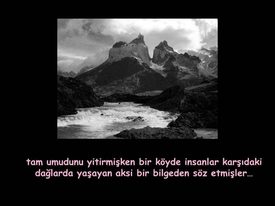 tam umudunu yitirmişken bir köyde insanlar karşıdaki dağlarda yaşayan aksi bir bilgeden söz etmişler…