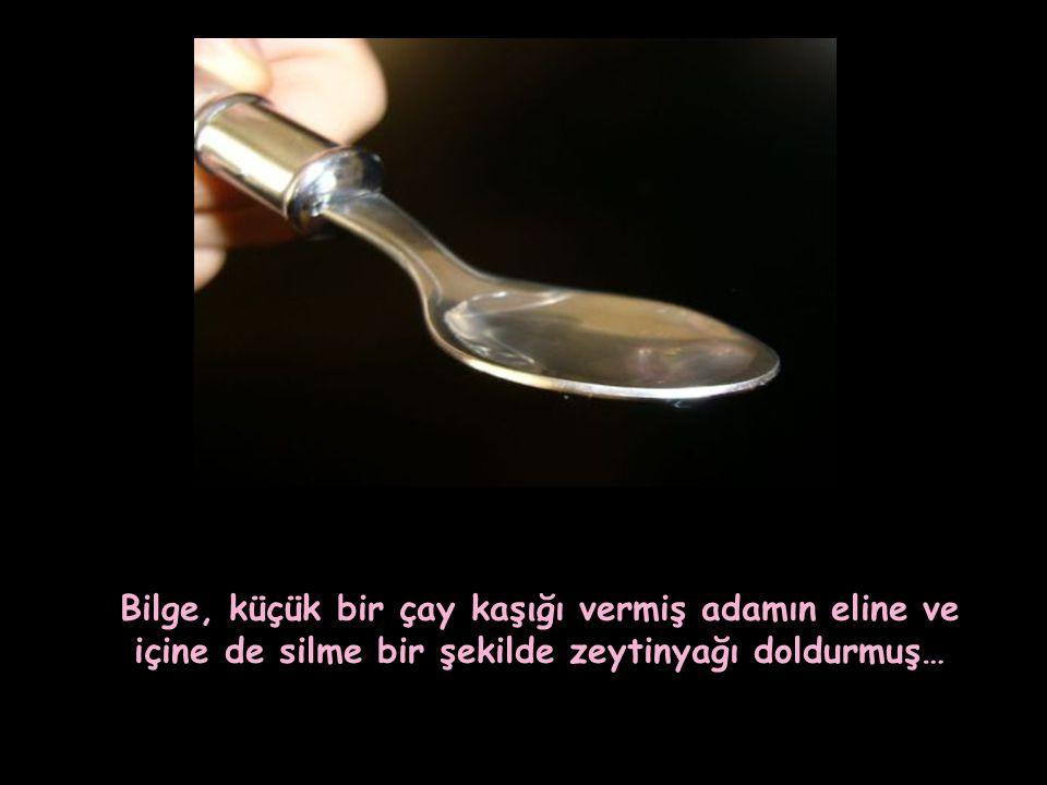 … Bilge, küçük bir çay kaşığı vermiş adamın eline ve içine de silme bir şekilde zeytinyağı doldurmuş…