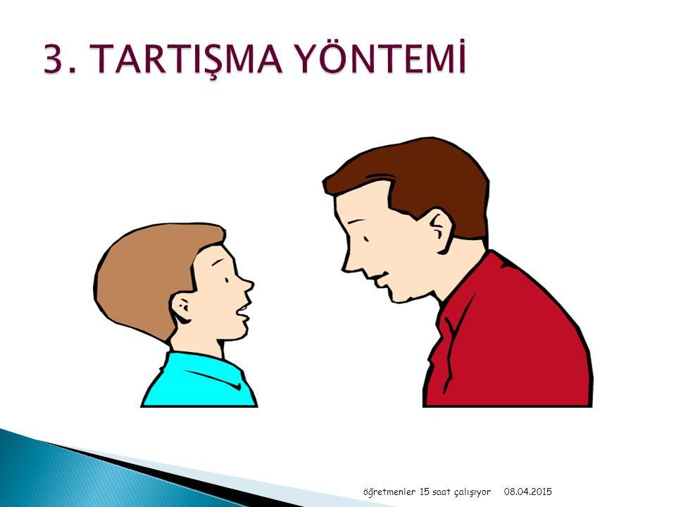 3. TARTIŞMA YÖNTEMİ öğretmenler 15 saat çalışıyor 10.04.2017