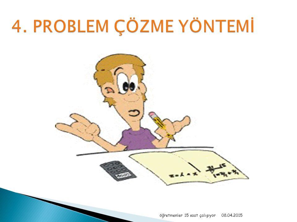 4. PROBLEM ÇÖZME YÖNTEMİ öğretmenler 15 saat çalışıyor 10.04.2017