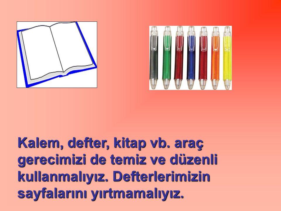 Kalem, defter, kitap vb. araç gerecimizi de temiz ve düzenli kullanmalıyız.