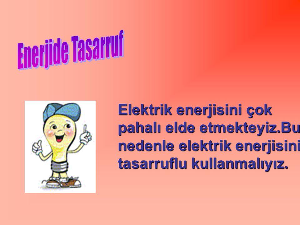 Enerjide Tasarruf Elektrik enerjisini çok pahalı elde etmekteyiz.Bu nedenle elektrik enerjisini tasarruflu kullanmalıyız.