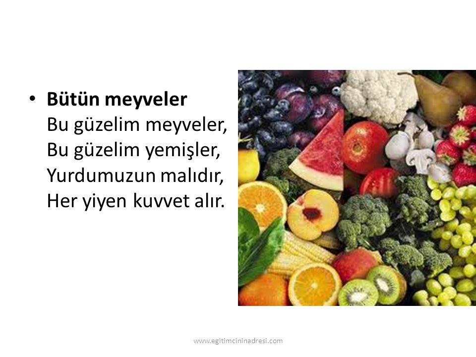 Bütün meyveler Bu güzelim meyveler, Bu güzelim yemişler, Yurdumuzun malıdır, Her yiyen kuvvet alır.