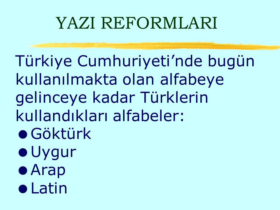 YAZI REFORMLARI Türkiye Cumhuriyeti'nde bugün kullanılmakta olan alfabeye gelinceye kadar Türklerin kullandıkları alfabeler: Göktürk Uygur Arap Latin