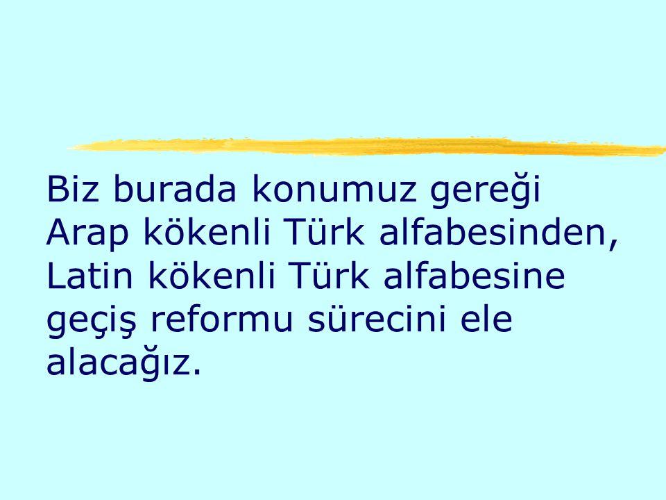 Biz burada konumuz gereği Arap kökenli Türk alfabesinden, Latin kökenli Türk alfabesine geçiş reformu sürecini ele alacağız.