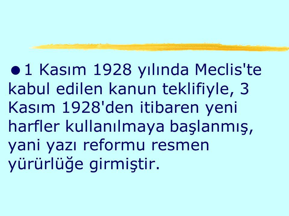 1 Kasım 1928 yılında Meclis te kabul edilen kanun teklifiyle, 3 Kasım 1928 den itibaren yeni harfler kullanılmaya başlanmış, yani yazı reformu resmen yürürlüğe girmiştir.