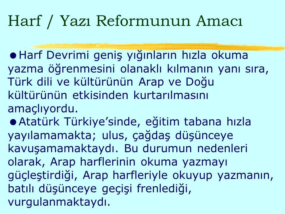 Harf / Yazı Reformunun Amacı Harf Devrimi geniş yığınların hızla okuma yazma öğrenmesini olanaklı kılmanın yanı sıra, Türk dili ve kültürünün Arap ve Doğu kültürünün etkisinden kurtarılmasını amaçlıyordu.