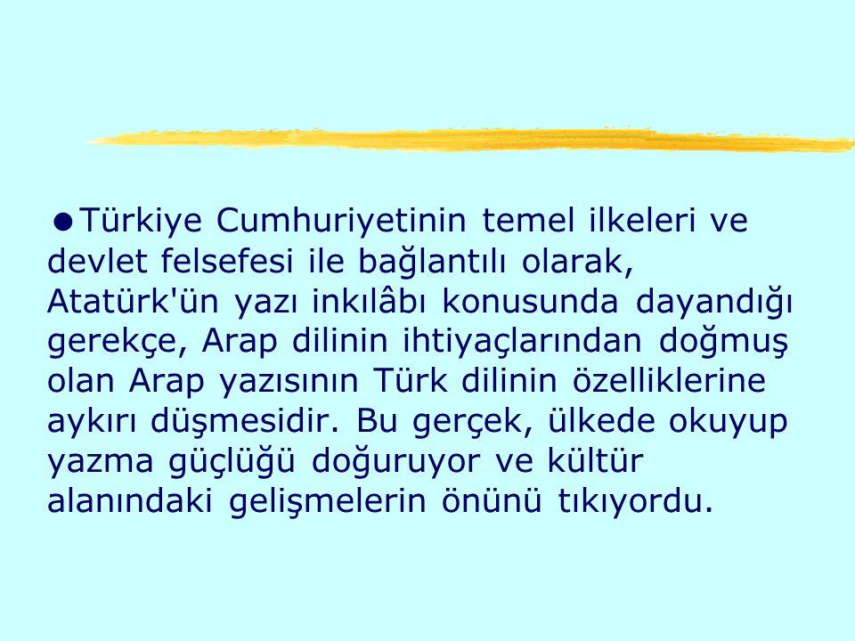 Türkiye Cumhuriyetinin temel ilkeleri ve devlet felsefesi ile bağlantılı olarak, Atatürk ün yazı inkılâbı konusunda dayandığı gerekçe, Arap dilinin ihtiyaçlarından doğmuş olan Arap yazısının Türk dilinin özelliklerine aykırı düşmesidir.