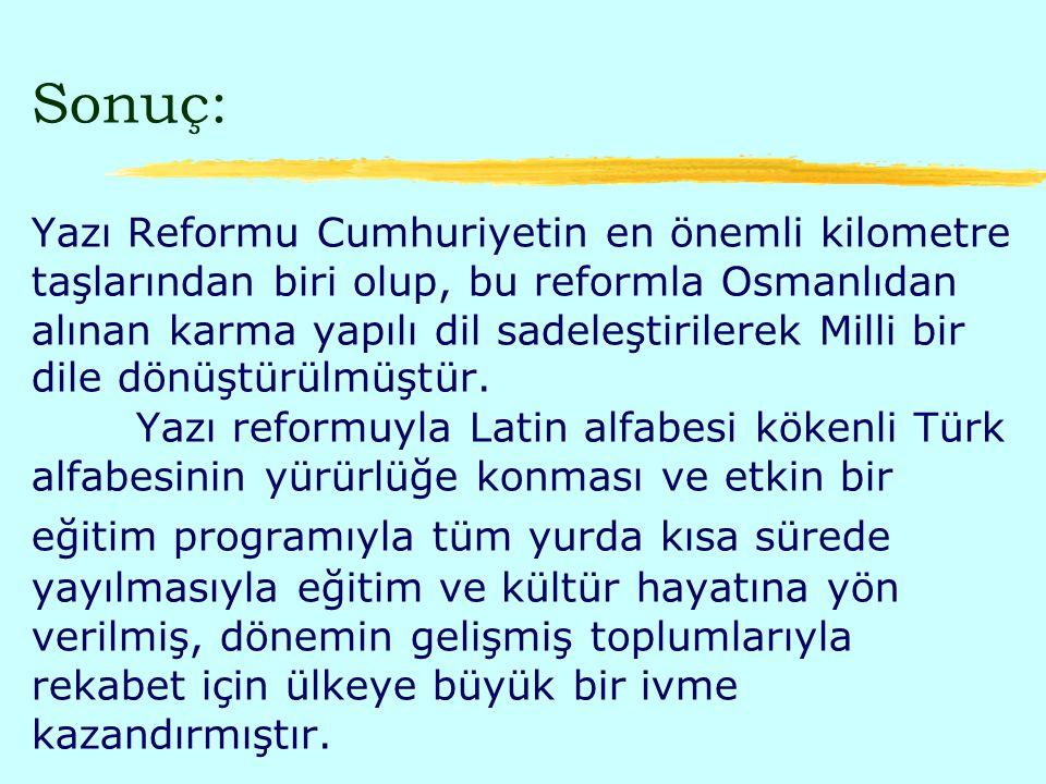 Sonuç: Yazı Reformu Cumhuriyetin en önemli kilometre taşlarından biri olup, bu reformla Osmanlıdan alınan karma yapılı dil sadeleştirilerek Milli bir dile dönüştürülmüştür.