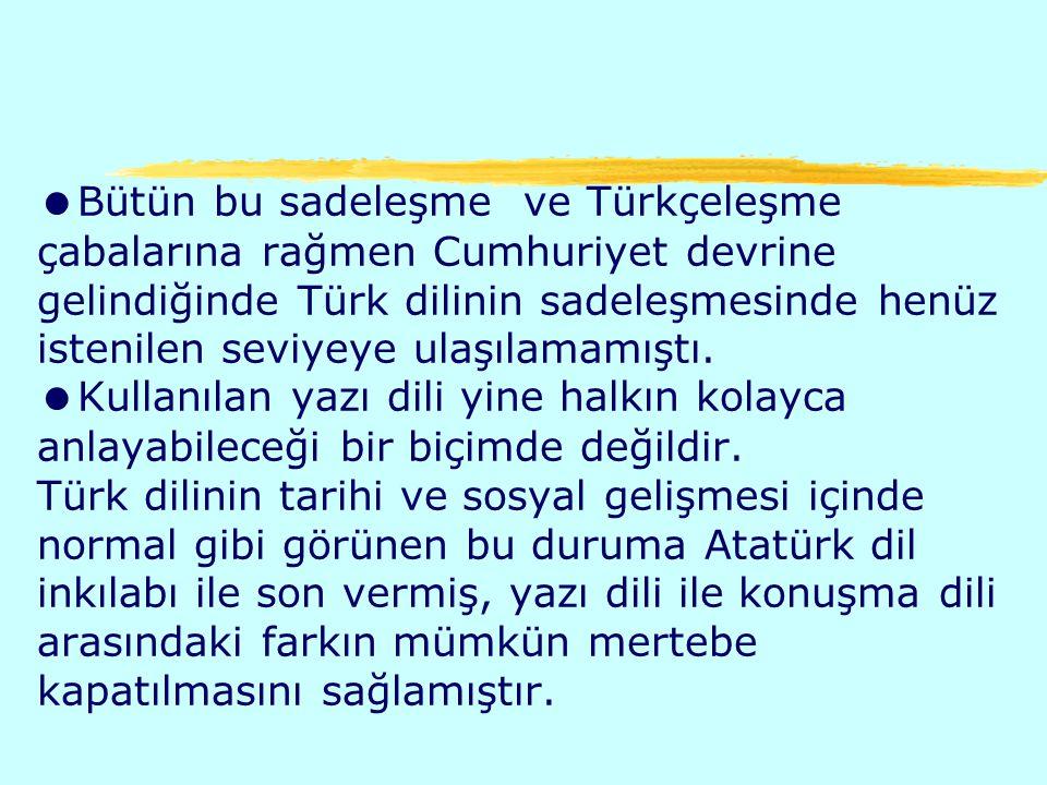Bütün bu sadeleşme ve Türkçeleşme çabalarına rağmen Cumhuriyet devrine gelindiğinde Türk dilinin sadeleşmesinde henüz istenilen seviyeye ulaşılamamıştı.