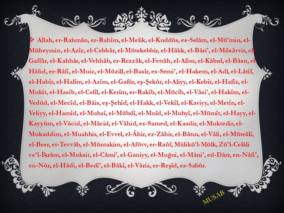 Allah, er-Rahmân, er-Rahîm, el-Melik, el-Kuddûs, es-Selâm, el-Mü min, el-Müheymin, el-Azîz, el-Cebbâr, el-Mütekebbir, el-Hâlık, el-Bâri , el-Mûsâvvir, el-Gaffâr, el-Kahhâr, el-Vehhâb, er-Rezzâk, el-Fettâh, el-Alîm, el-Kâbıd, el-Bâsıt, el-Hâfıd, er-Râfi, el-Muiz, el-Müzill, el-Basîr, es-Semi , el-Hakem, el-Adl, el-Lâtîf, el-Habîr, el-Halîm, el-Azîm, el-Gafûr, eş-Şekûr, el-Aliyy, el-Kebîr, el-Hafîz, el-Mukît, el-Hasîb, el-Celîl, el-Kerîm, er-Rakîb, el-Mücîb, el-Vâsi , el-Hakîm, el-Vedûd, el-Mecîd, el-Bâis, eş-Şehîd, el-Hakk, el-Vekîl, el-Kaviyy, el-Metîn, el-Veliyy, el-Hamîd, el-Muhsî, el-Mübdî, el-Muîd, el-Muhyî, el-Mümît, el-Hayy, el-Kayyûm, el-Vâcid, el-Mâcid, el-Vâhid, es-Samed, el-Kaadir, el-Muktedir, el-Mukaddim, el-Muahhir, el-Evvel, el-Âhir, ez-Zâhir, el-Bâtın, el-Vâli, el-Müteâlî, el-Berr, et-Tevvâb, el-Müntakim, el-Afüvv, er-Raûf, Mâlikü l-Mülk, Zü l-Celâli ve l-İkrâm, el-Muksit, el-Câmi , el-Ganiyy, el-Muğni, el-Mâni , ed-Dârr, en-Nâfi , en-Nûr, el-Hâdi, el-Bedî , el-Bâkî, el-Vâris, er-Reşîd, es-Sabûr.