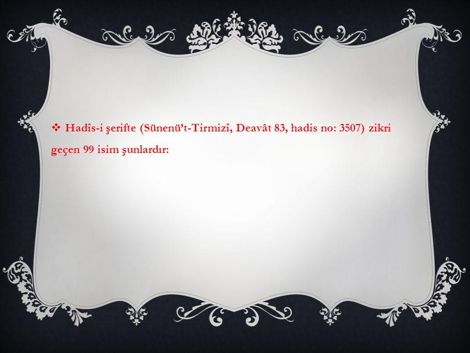 Hadîs-i şerifte (Sünenü't-Tirmizî, Deavât 83, hadis no: 3507) zikri geçen 99 isim şunlardır: