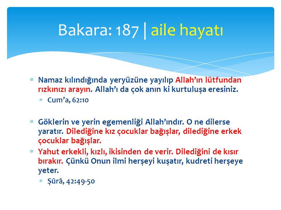 Bakara: 187 | aile hayatı Namaz kılındığında yeryüzüne yayılıp Allah'ın lütfundan rızkınızı arayın. Allah'ı da çok anın ki kurtuluşa eresiniz.