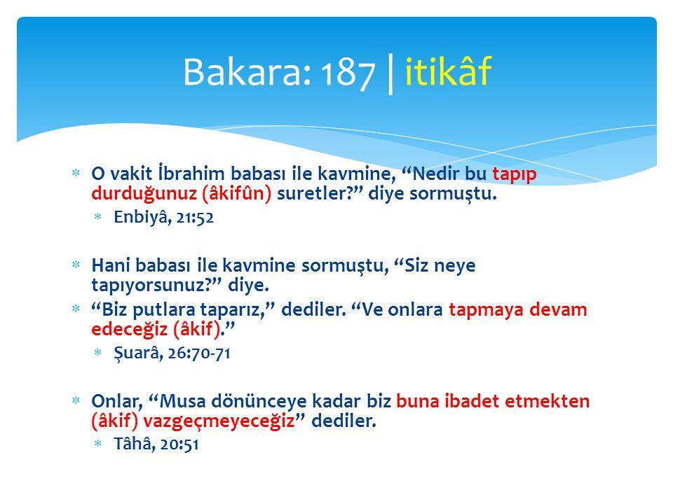 Bakara: 187 | itikâf O vakit İbrahim babası ile kavmine, Nedir bu tapıp durduğunuz (âkifûn) suretler diye sormuştu.