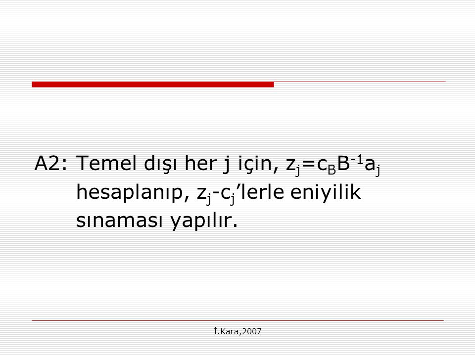 A2: Temel dışı her j için, zj=cBB-1aj hesaplanıp, zj-cj'lerle eniyilik