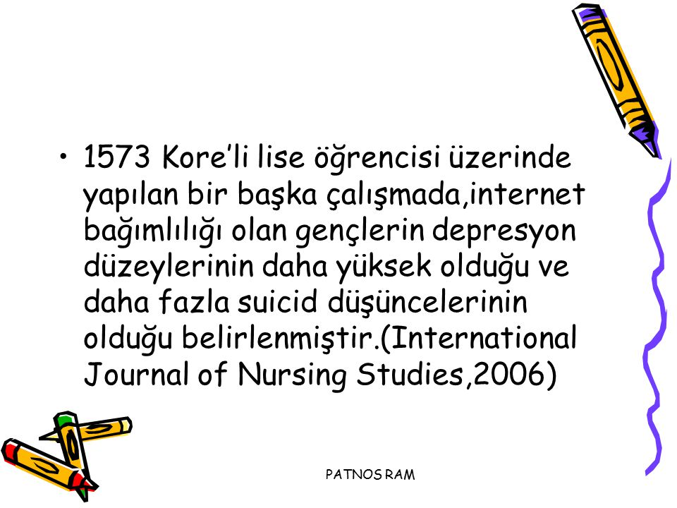 1573 Kore'li lise öğrencisi üzerinde yapılan bir başka çalışmada,internet bağımlılığı olan gençlerin depresyon düzeylerinin daha yüksek olduğu ve daha fazla suicid düşüncelerinin olduğu belirlenmiştir.(International Journal of Nursing Studies,2006)