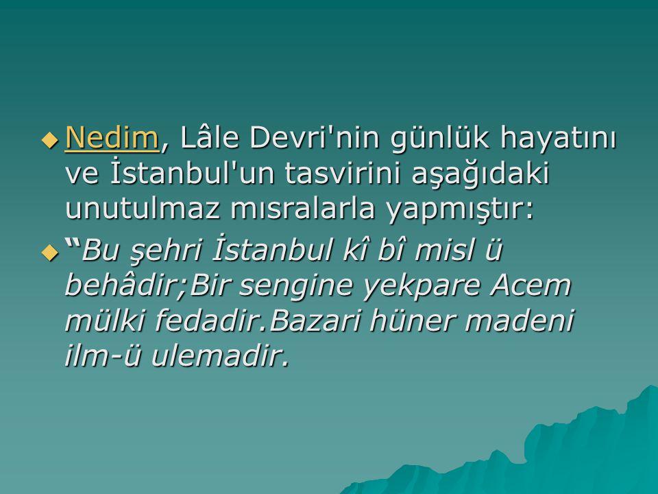 Nedim, Lâle Devri nin günlük hayatını ve İstanbul un tasvirini aşağıdaki unutulmaz mısralarla yapmıştır: