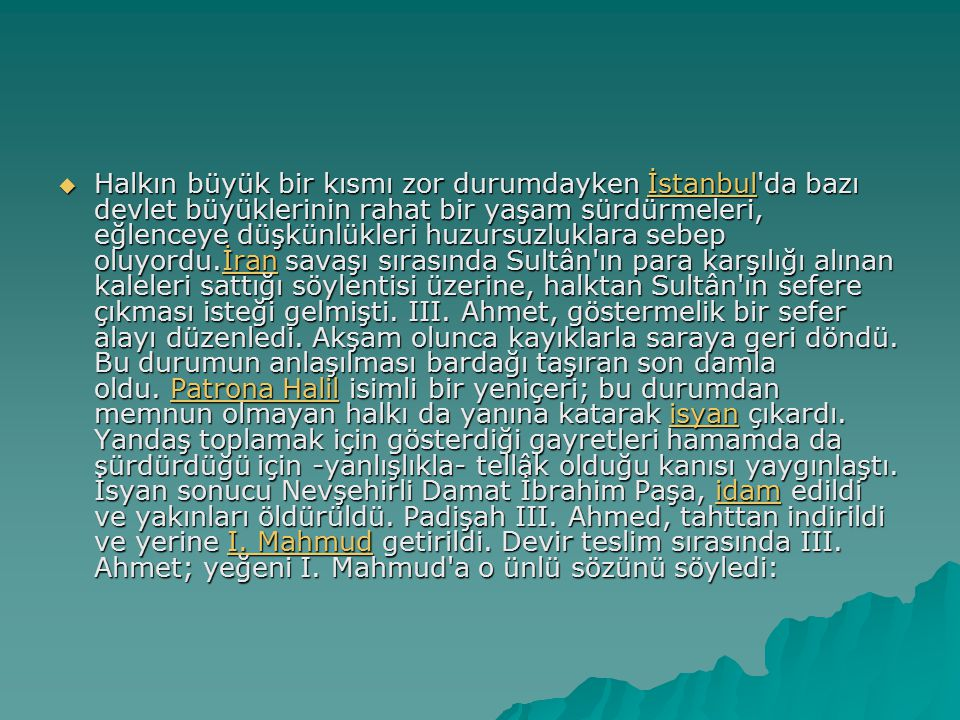 Halkın büyük bir kısmı zor durumdayken İstanbul da bazı devlet büyüklerinin rahat bir yaşam sürdürmeleri, eğlenceye düşkünlükleri huzursuzluklara sebep oluyordu.İran savaşı sırasında Sultân ın para karşılığı alınan kaleleri sattığı söylentisi üzerine, halktan Sultân ın sefere çıkması isteği gelmişti.