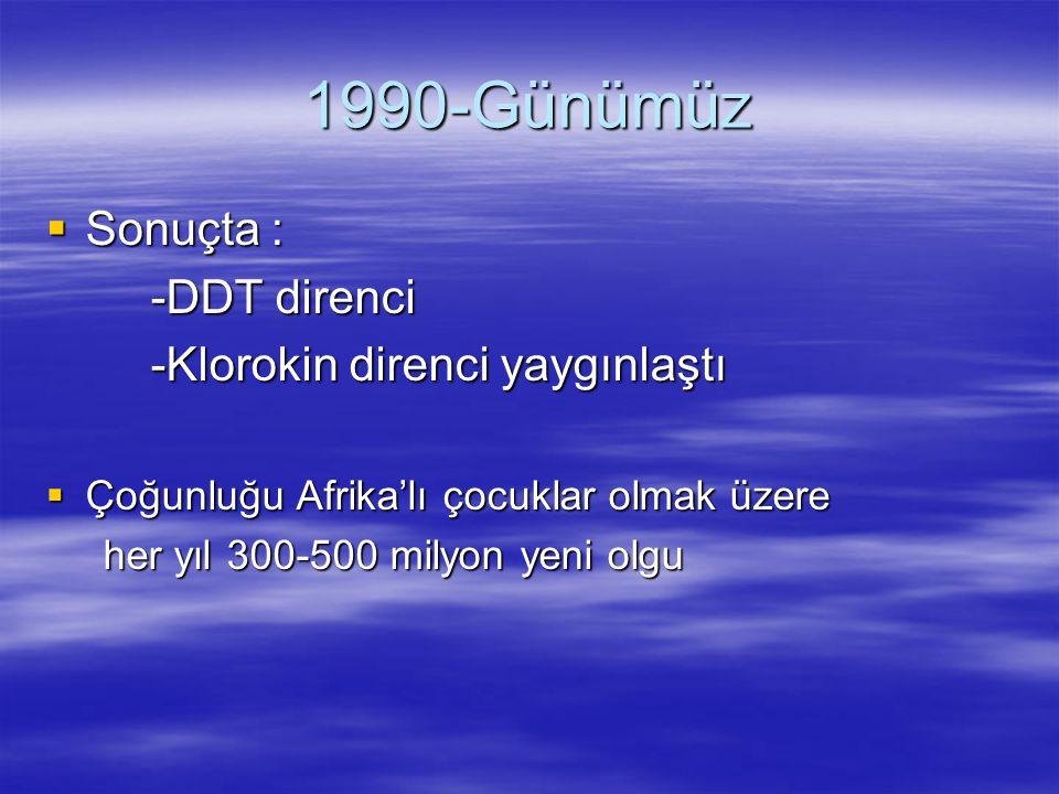 1990-Günümüz Sonuçta : -DDT direnci -Klorokin direnci yaygınlaştı