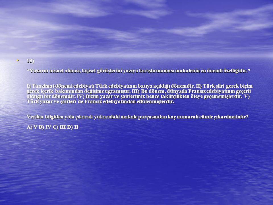 13) Yazarın nesnel olması, kişisel görüşlerini yazıya karıştırmaması makalenin en önemli özelliğidir. I) Tanzimat dönemi edebiyatı Türk edebiyatının batıya açıldığı dönemdir.