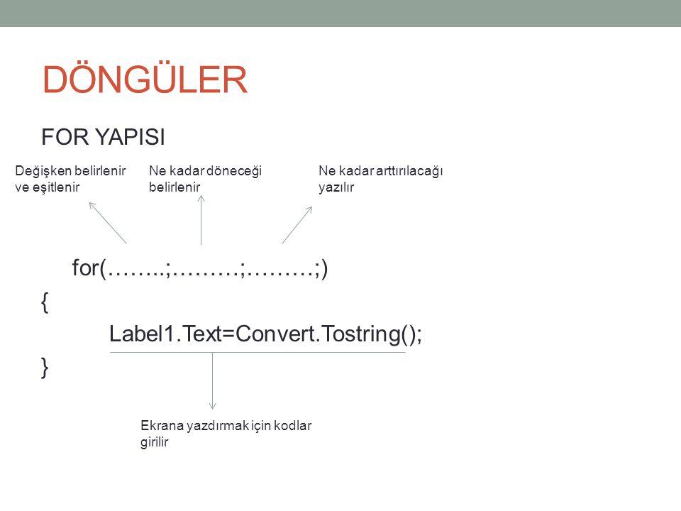 DÖNGÜLER FOR YAPISI for(……..;………;………;) { Label1.Text=Convert.Tostring(); } Değişken belirlenir ve eşitlenir.