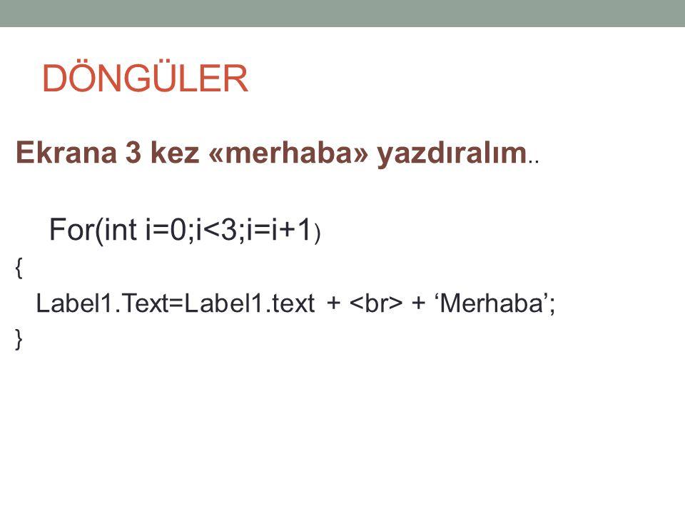 DÖNGÜLER Ekrana 3 kez «merhaba» yazdıralım.. For(int i=0;i<3;i=i+1)