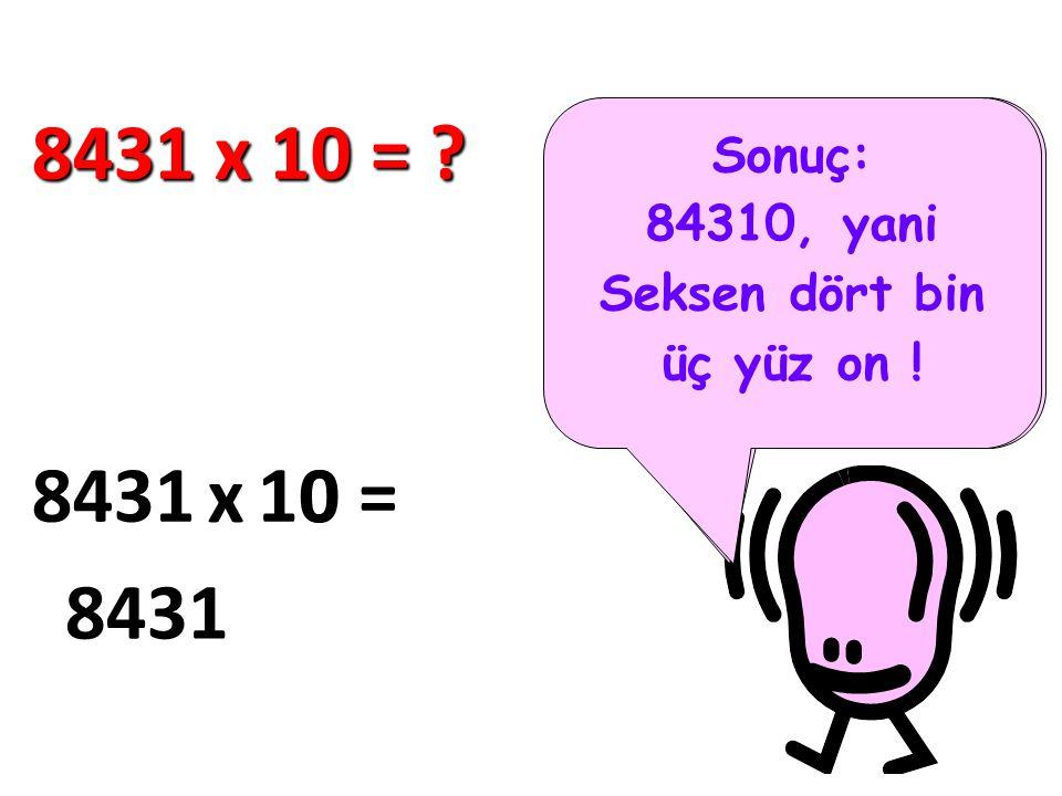 8431 x 10 = Sonuç: 84310, yani. Seksen dört bin üç yüz on ! Bakın şimdi kolayca 10 ile çarpmayı göstereyim..