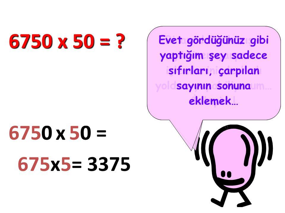 6750 x 50 = Evet gördüğünüz gibi yaptığım şey sadece sıfırları, çarpılan sayının sonuna eklemek…