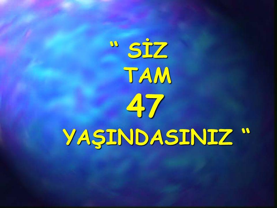 SİZ TAM 47 YAŞINDASINIZ