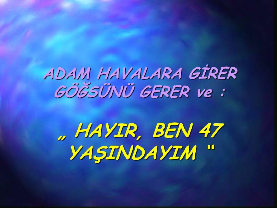 """ADAM HAVALARA GİRER GÖĞSÜNÜ GERER ve : """" HAYIR, BEN 47 YAŞINDAYIM"""