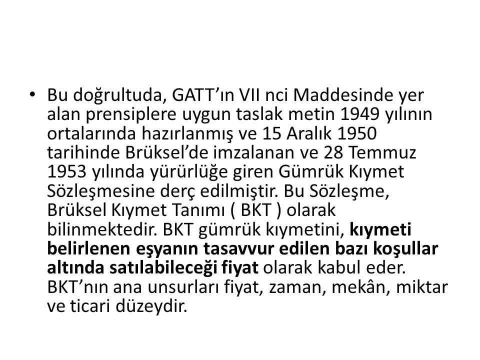 Bu doğrultuda, GATT'ın VII nci Maddesinde yer alan prensiplere uygun taslak metin 1949 yılının ortalarında hazırlanmış ve 15 Aralık 1950 tarihinde Brüksel'de imzalanan ve 28 Temmuz 1953 yılında yürürlüğe giren Gümrük Kıymet Sözleşmesine derç edilmiştir.