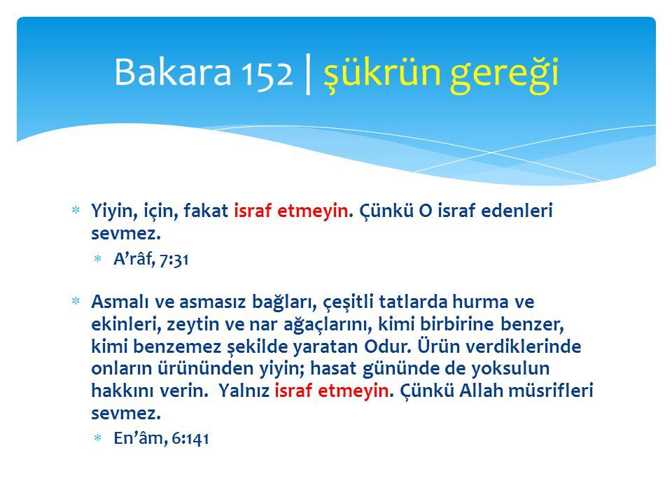 Bakara 152 | şükrün gereği Yiyin, için, fakat israf etmeyin. Çünkü O israf edenleri sevmez. A'râf, 7:31.