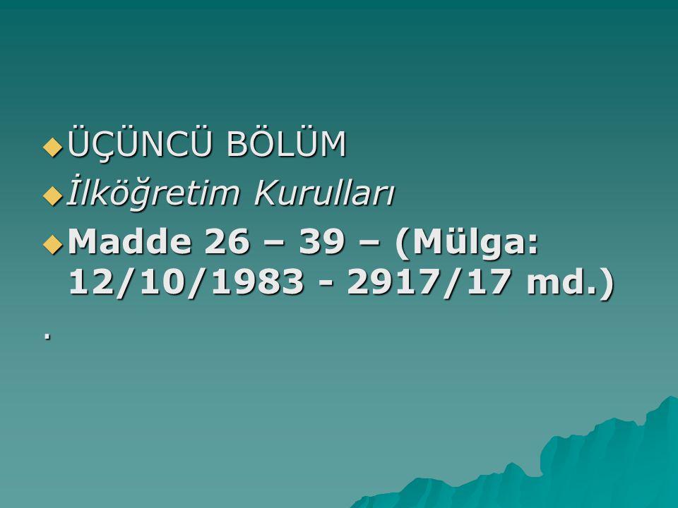 ÜÇÜNCÜ BÖLÜM İlköğretim Kurulları Madde 26 – 39 – (Mülga: 12/10/1983 - 2917/17 md.) .