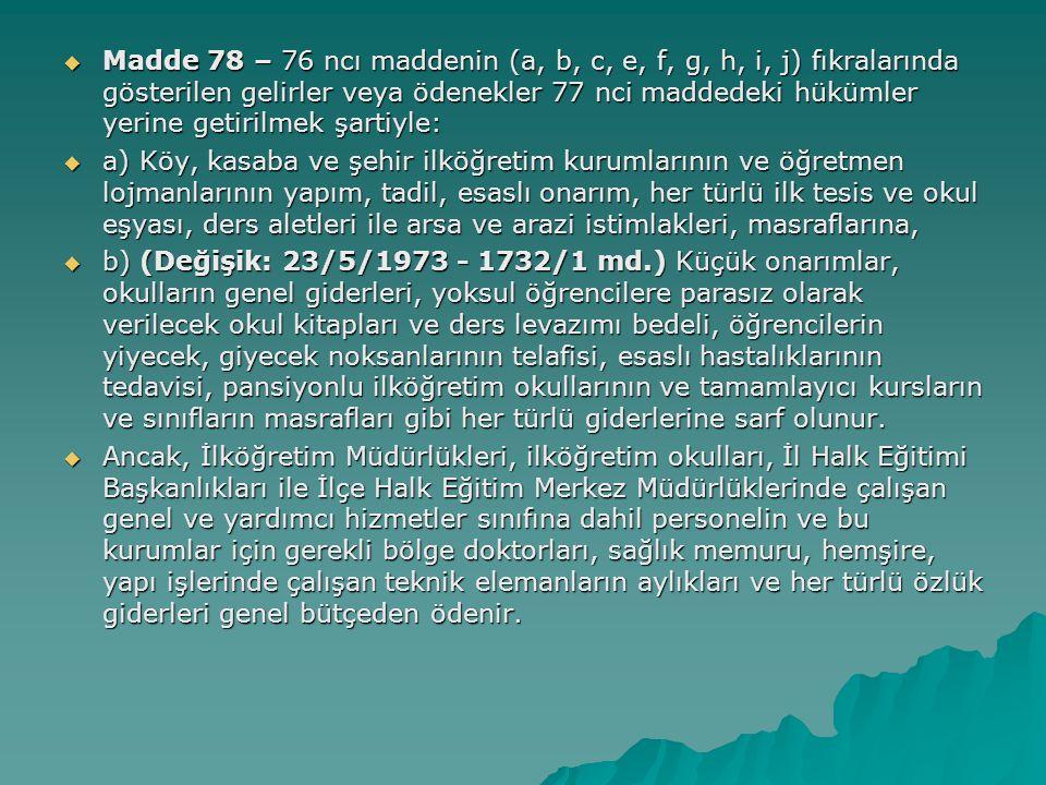 Madde 78 – 76 ncı maddenin (a, b, c, e, f, g, h, i, j) fıkralarında gösterilen gelirler veya ödenekler 77 nci maddedeki hükümler yerine getirilmek şartiyle: