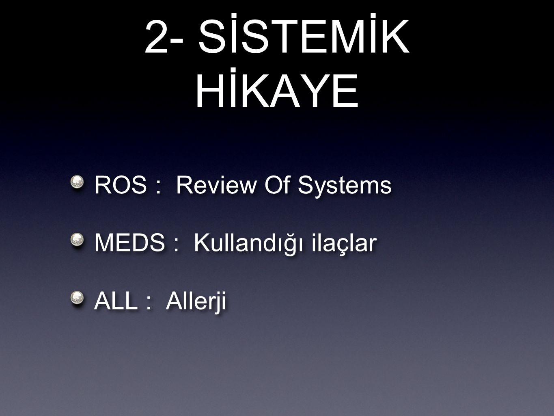 2- SİSTEMİK HİKAYE ROS : Review Of Systems MEDS : Kullandığı ilaçlar