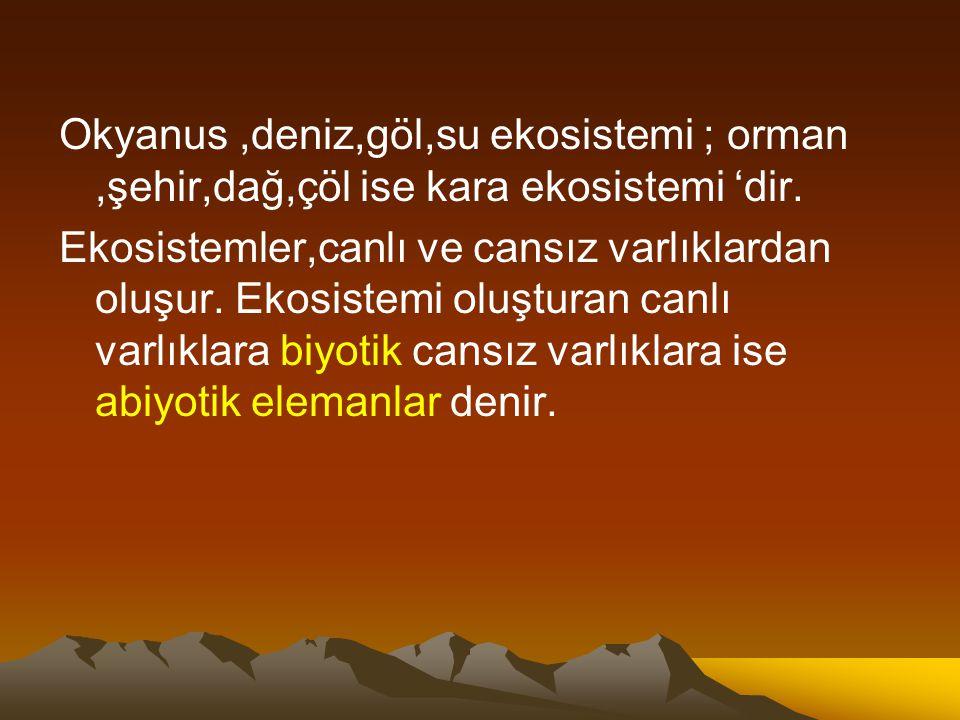 Okyanus ,deniz,göl,su ekosistemi ; orman ,şehir,dağ,çöl ise kara ekosistemi 'dir.