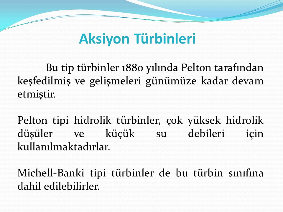 Aksiyon Türbinleri Bu tip türbinler 1880 yılında Pelton tarafından keşfedilmiş ve gelişmeleri günümüze kadar devam etmiştir.