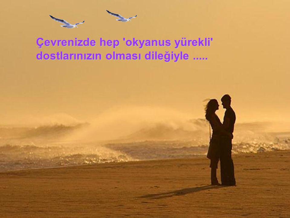 Çevrenizde hep okyanus yürekli dostlarınızın olması dileğiyle .....