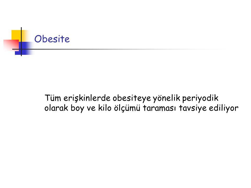 Obesite Tüm erişkinlerde obesiteye yönelik periyodik olarak boy ve kilo ölçümü taraması tavsiye ediliyor.