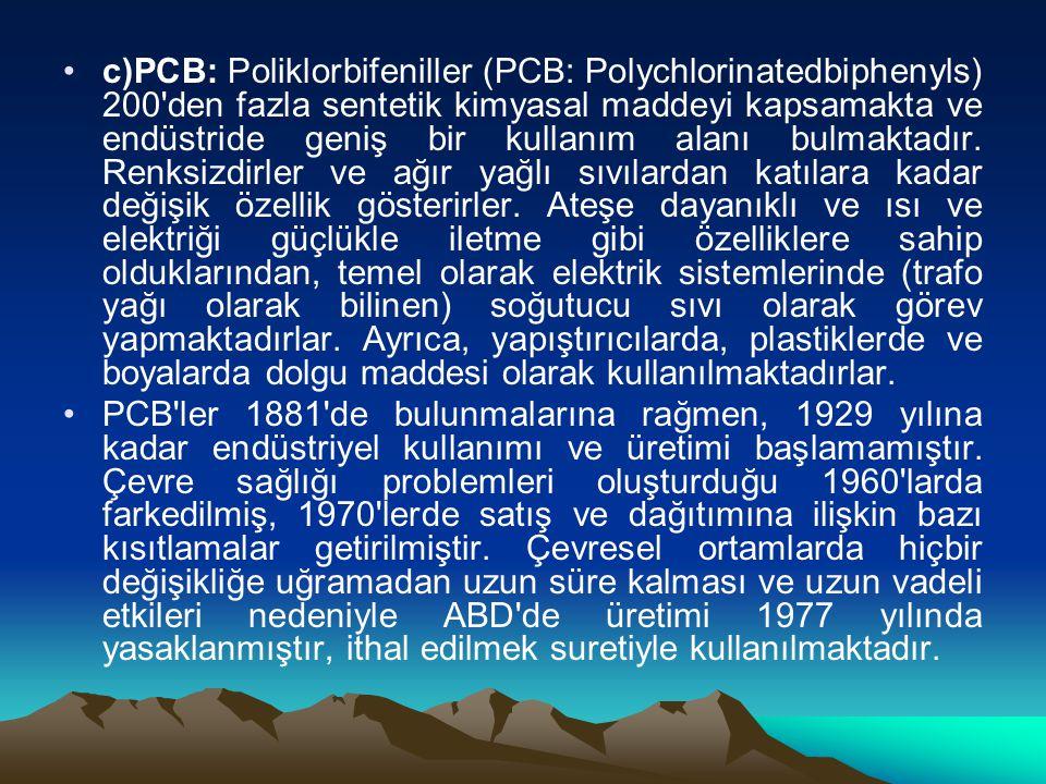 c)PCB: Poliklorbifeniller (PCB: Polychlorinatedbiphenyls) 200 den fazla sentetik kimyasal maddeyi kapsamakta ve endüstride geniş bir kullanım alanı bulmaktadır. Renksizdirler ve ağır yağlı sıvılardan katılara kadar değişik özellik gösterirler. Ateşe dayanıklı ve ısı ve elektriği güçlükle iletme gibi özelliklere sahip olduklarından, temel olarak elektrik sistemlerinde (trafo yağı olarak bilinen) soğutucu sıvı olarak görev yapmaktadırlar. Ayrıca, yapıştırıcılarda, plastiklerde ve boyalarda dolgu maddesi olarak kullanılmaktadırlar.