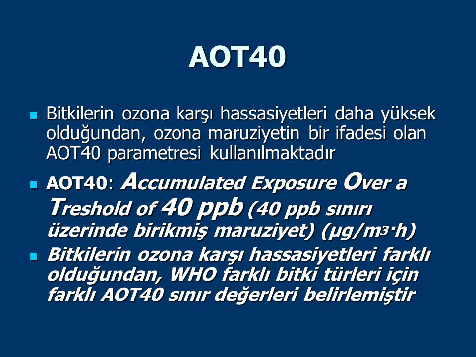 AOT40 Bitkilerin ozona karşı hassasiyetleri daha yüksek olduğundan, ozona maruziyetin bir ifadesi olan AOT40 parametresi kullanılmaktadır.