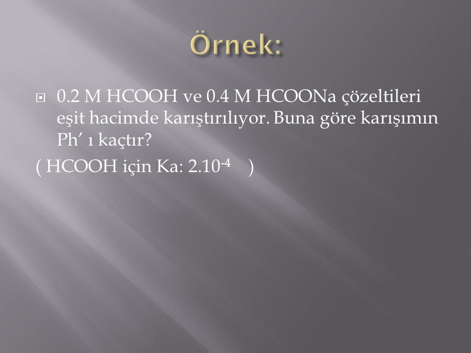 Örnek: 0.2 M HCOOH ve 0.4 M HCOONa çözeltileri eşit hacimde karıştırılıyor. Buna göre karışımın Ph' ı kaçtır