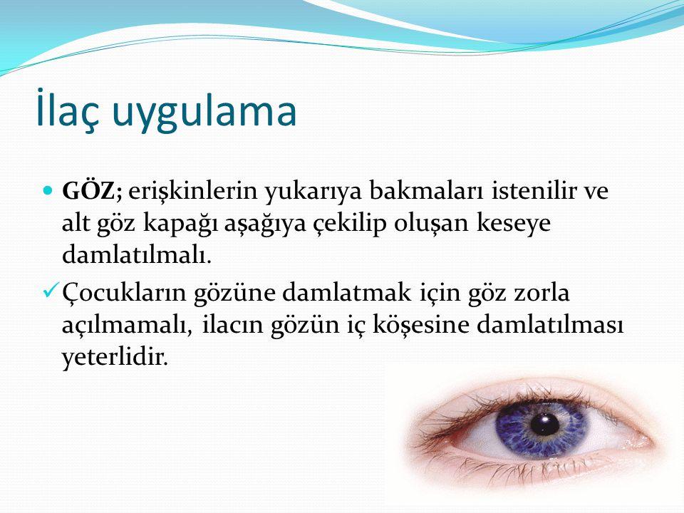 İlaç uygulama GÖZ; erişkinlerin yukarıya bakmaları istenilir ve alt göz kapağı aşağıya çekilip oluşan keseye damlatılmalı.