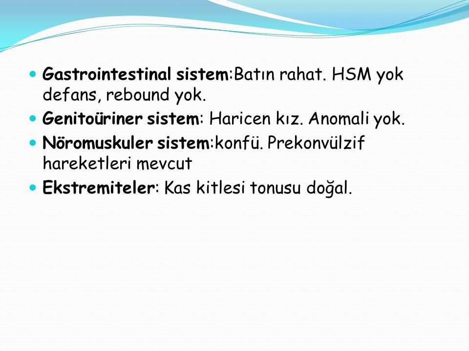 Gastrointestinal sistem:Batın rahat. HSM yok defans, rebound yok.