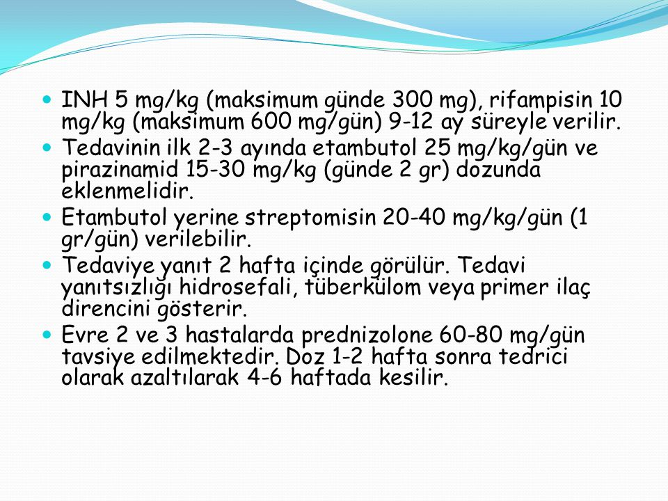 INH 5 mg/kg (maksimum günde 300 mg), rifampisin 10 mg/kg (maksimum 600 mg/gün) 9-12 ay süreyle verilir.