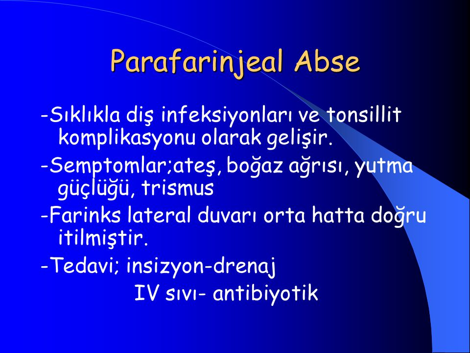 Parafarinjeal Abse -Sıklıkla diş infeksiyonları ve tonsillit komplikasyonu olarak gelişir. -Semptomlar;ateş, boğaz ağrısı, yutma güçlüğü, trismus.